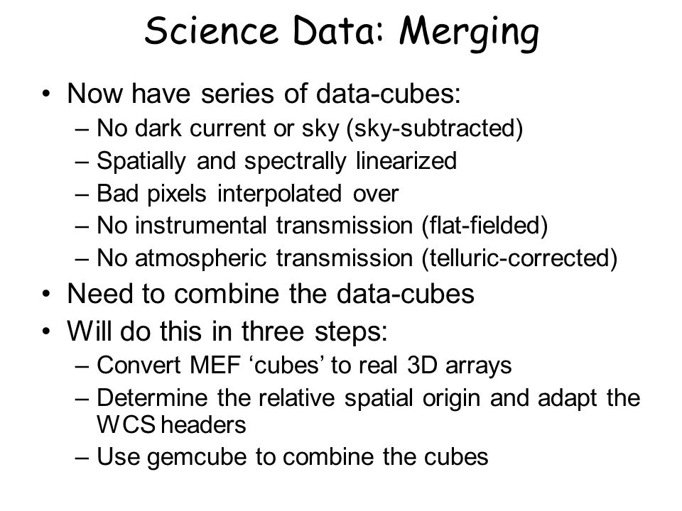 Science Data: Merging Now have series of data-cubes: –No dark current or sky (sky-subtracted) –Spatially and spectrally linearized –Bad pixels interpolated over –No instrumental transmission (flat-fielded) –No atmospheric transmission (telluric-corrected) Need to combine the data-cubes Will do this in three steps: –Convert MEF 'cubes' to real 3D arrays –Determine the relative spatial origin and adapt the WCS headers –Use gemcube to combine the cubes