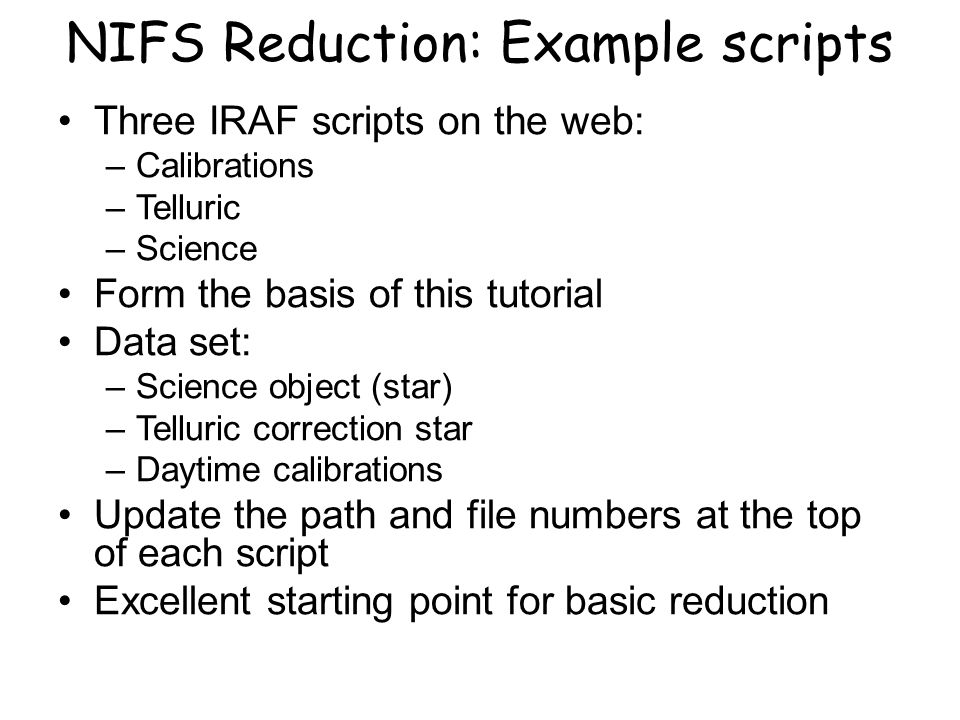 NIFS Reduction: Example scripts Three IRAF scripts on the web: –Calibrations –Telluric –Science Form the basis of this tutorial Data set: –Science object (star) –Telluric correction star –Daytime calibrations Update the path and file numbers at the top of each script Excellent starting point for basic reduction