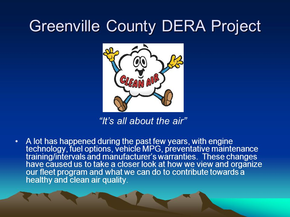 Greenville County DERA Project It's all about the air A lot has happened during the past few years, with engine technology, fuel options, vehicle MPG, preventative maintenance training/intervals and manufacturer's warranties.
