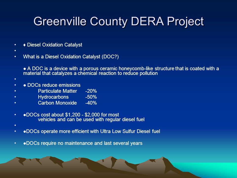 Greenville County DERA Project ♦ Diesel Oxidation Catalyst What is a Diesel Oxidation Catalyst (DOC?) ● A DOC is a device with a porous ceramic honeycomb-like structure that is coated with a material that catalyzes a chemical reaction to reduce pollution ● DOCs reduce emissions Particulate Matter-20% Hydrocarbons-50% Carbon Monoxide-40% ●DOCs cost about $1,200 - $2,000 for most vehicles and can be used with regular diesel fuel ●DOCs operate more efficient with Ultra Low Sulfur Diesel fuel ●DOCs require no maintenance and last several years