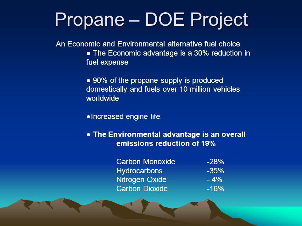 Propane – DOE Project An Economic and Environmental alternative fuel choice ● The Economic advantage is a 30% reduction in fuel expense ● 90% of the propane supply is produced domestically and fuels over 10 million vehicles worldwide ●Increased engine life ● The Environmental advantage is an overall emissions reduction of 19% Carbon Monoxide-28% Hydrocarbons-35% Nitrogen Oxide- 4% Carbon Dioxide-16%