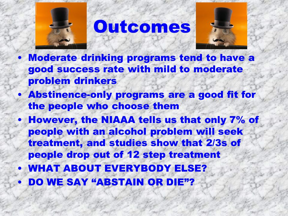 Outcomes Moderate drinking programs tend to have a good success rate with mild to moderate problem drinkers Abstinence-only programs are a good fit for the people who choose them However, the NIAAA tells us that only 7% of people with an alcohol problem will seek treatment, and studies show that 2/3s of people drop out of 12 step treatment WHAT ABOUT EVERYBODY ELSE.