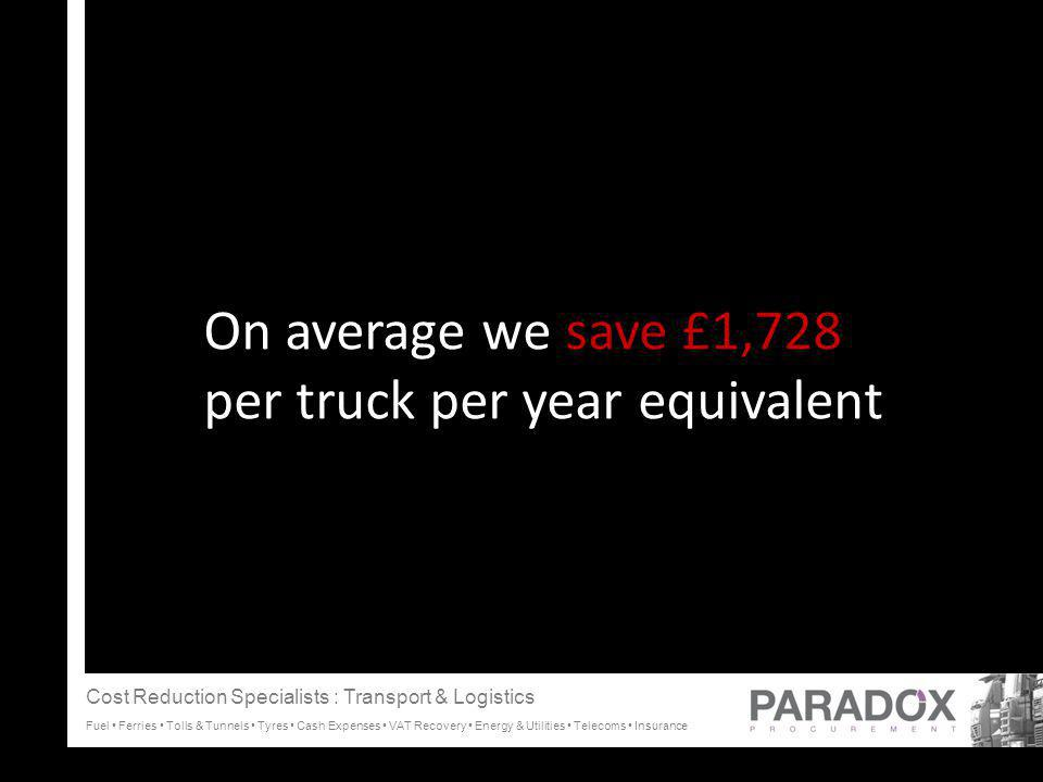 On average we save £1,728 per truck per year equivalent C Cost Reduction Specialists : Transport & Logistics Fuel Ferries Tolls & Tunnels Tyres Cash Expenses VAT Recovery Energy & Utilities Telecoms Insurance