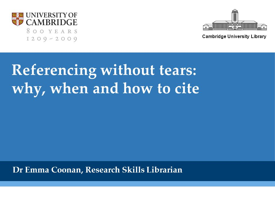 Cambridge University Library Referencing without tears: why, when and how to cite Dr Emma Coonan, Research Skills Librarian