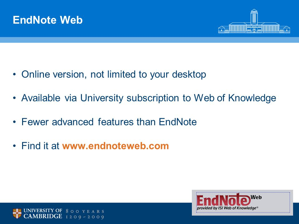 EndNote Web Online version, not limited to your desktop Available via University subscription to Web of Knowledge Fewer advanced features than EndNote