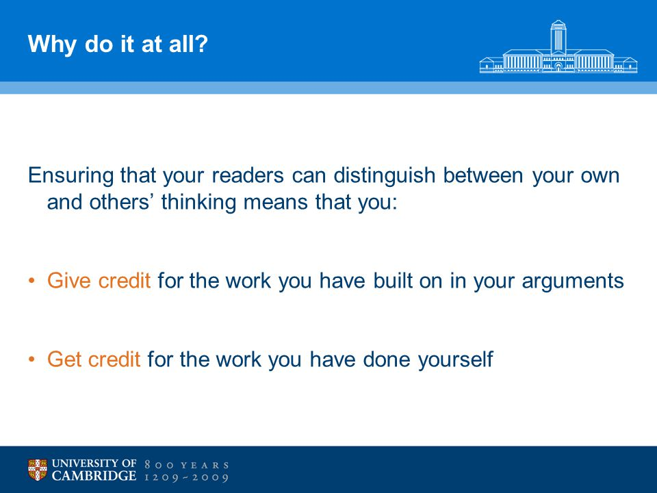 Why do it at all? Ensuring that your readers can distinguish between your own and others' thinking means that you: Give credit for the work you have b