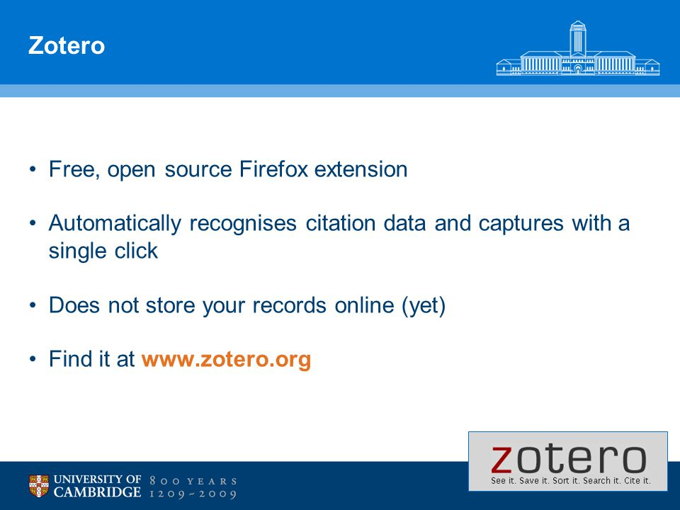 Zotero Free, open source Firefox extension Automatically recognises citation data and captures with a single click Does not store your records online