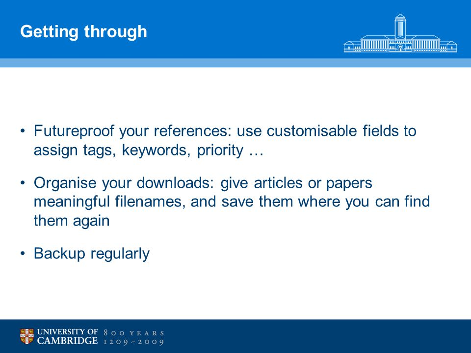 Getting through Futureproof your references: use customisable fields to assign tags, keywords, priority … Organise your downloads: give articles or papers meaningful filenames, and save them where you can find them again Backup regularly