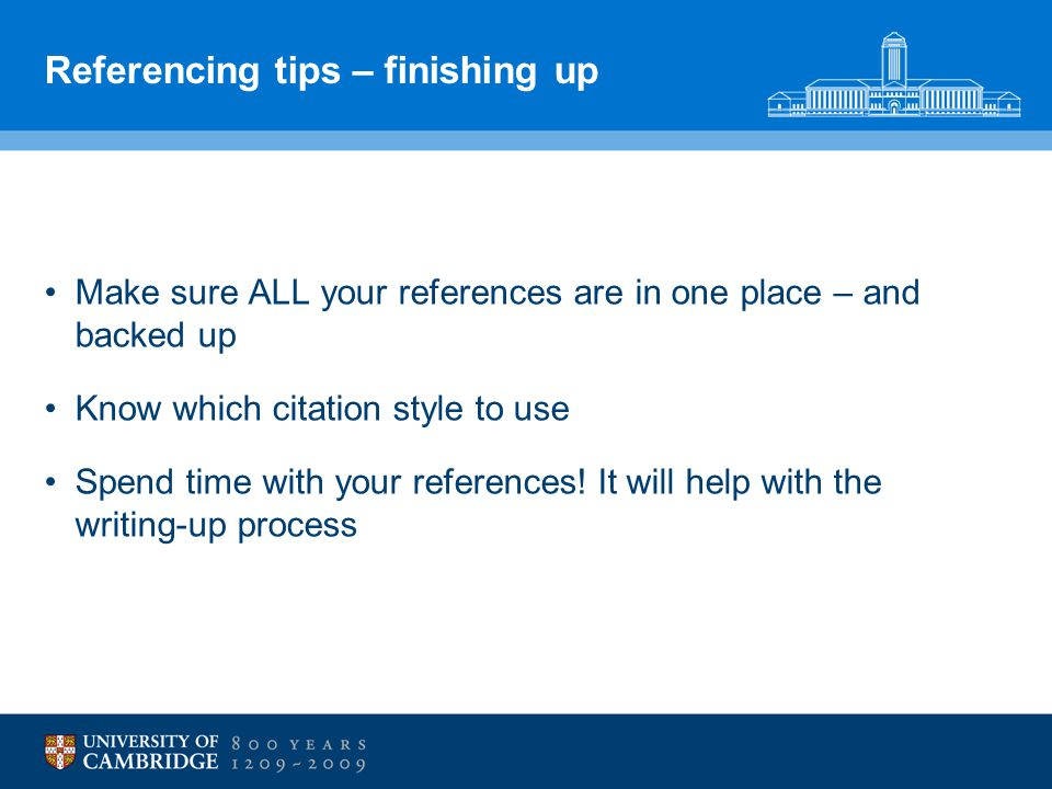 Referencing tips – finishing up Make sure ALL your references are in one place – and backed up Know which citation style to use Spend time with your references.