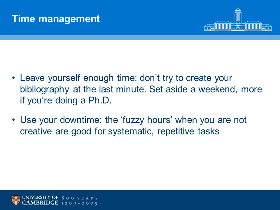 Time management Leave yourself enough time: don't try to create your bibliography at the last minute. Set aside a weekend, more if you're doing a Ph.D