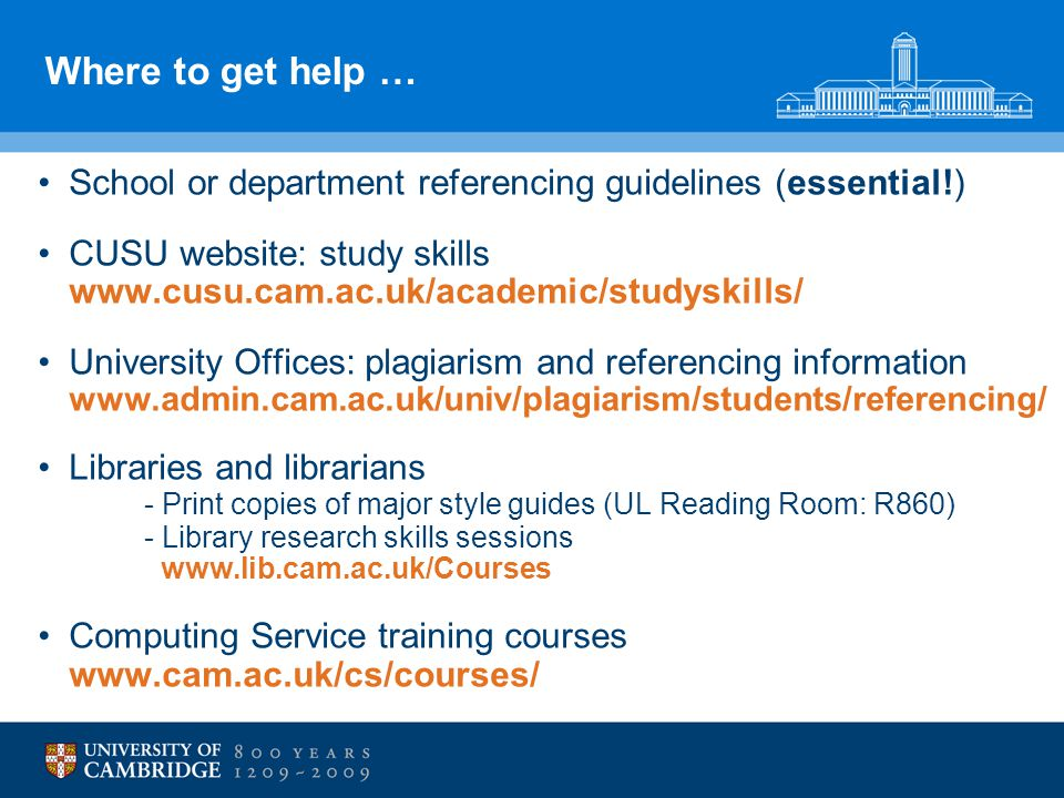 Where to get help … School or department referencing guidelines (essential!) CUSU website: study skills www.cusu.cam.ac.uk/academic/studyskills/ University Offices: plagiarism and referencing information www.admin.cam.ac.uk/univ/plagiarism/students/referencing/ Libraries and librarians - Print copies of major style guides (UL Reading Room: R860) - Library research skills sessions www.lib.cam.ac.uk/Courses Computing Service training courses www.cam.ac.uk/cs/courses/