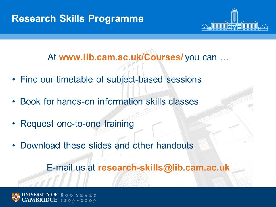 Research Skills Programme At www.lib.cam.ac.uk/Courses/ you can … Find our timetable of subject-based sessions Book for hands-on information skills classes Request one-to-one training Download these slides and other handouts E-mail us at research-skills@lib.cam.ac.uk