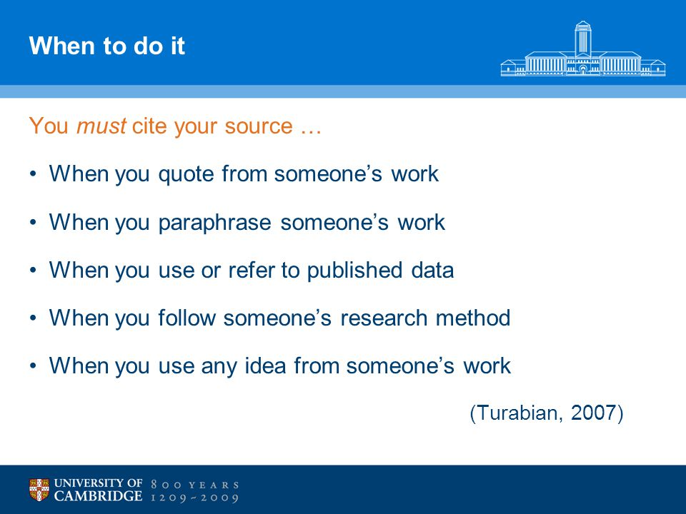 When to do it You must cite your source … When you quote from someone's work When you paraphrase someone's work When you use or refer to published data When you follow someone's research method When you use any idea from someone's work (Turabian, 2007)