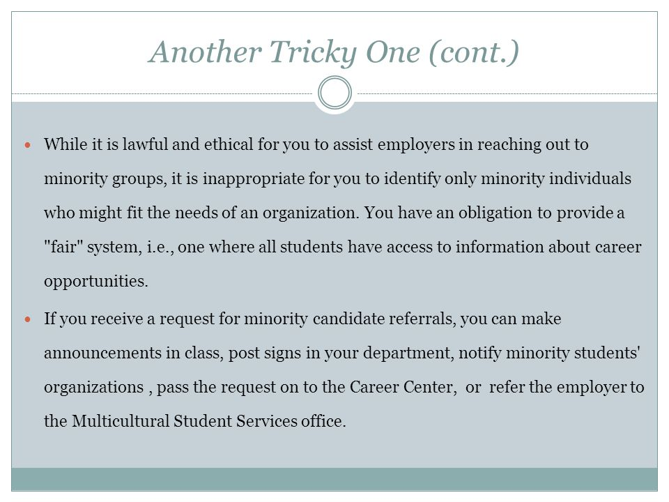 Another Tricky One (cont.) While it is lawful and ethical for you to assist employers in reaching out to minority groups, it is inappropriate for you