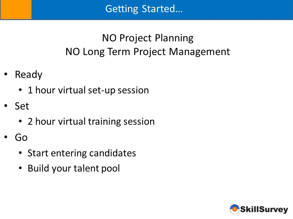 Getting Started… Ready 1 hour virtual set-up session Set 2 hour virtual training session Go Start entering candidates Build your talent pool NO Projec