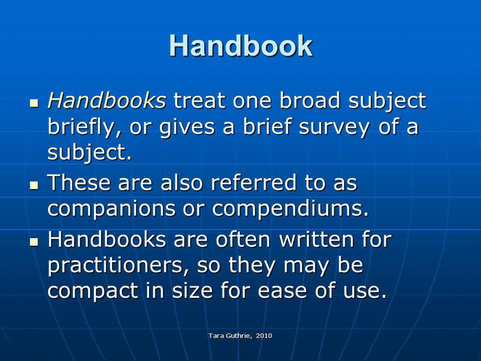 Tara Guthrie, 2010 Handbook Handbooks treat one broad subject briefly, or gives a brief survey of a subject. Handbooks treat one broad subject briefly