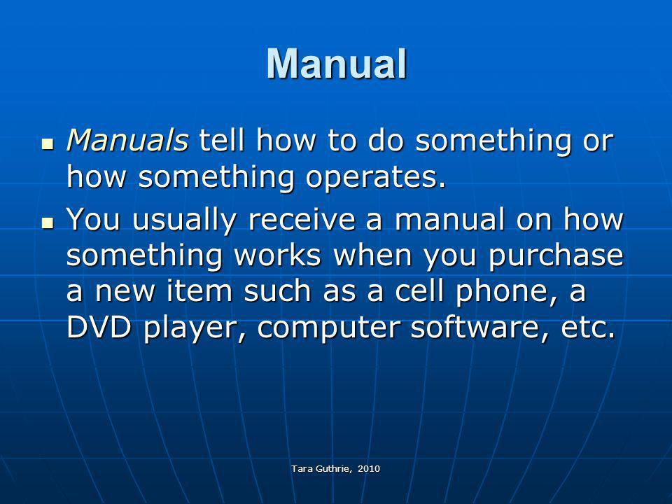 Tara Guthrie, 2010 Manual Manuals tell how to do something or how something operates. Manuals tell how to do something or how something operates. You