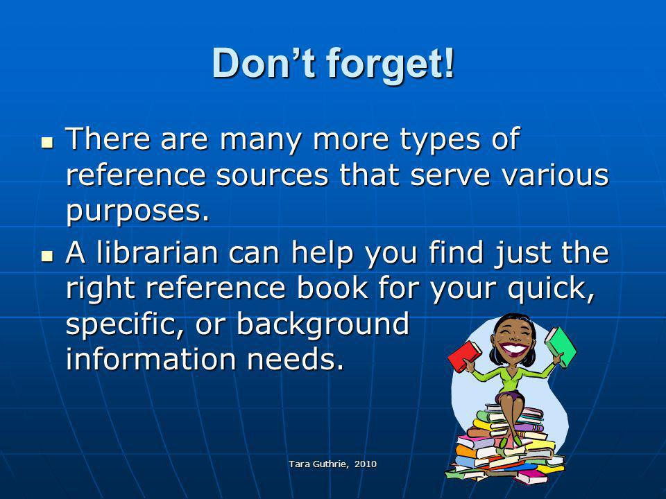 Tara Guthrie, 2010 Don't forget! There are many more types of reference sources that serve various purposes. There are many more types of reference so
