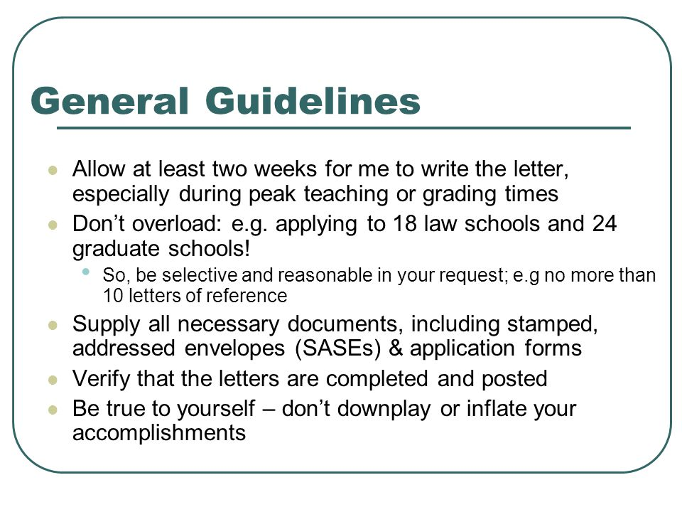 General Guidelines Allow at least two weeks for me to write the letter, especially during peak teaching or grading times Don't overload: e.g.