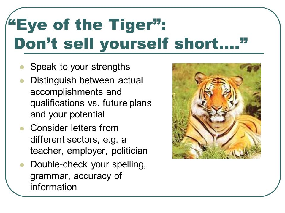 Eye of the Tiger : Don't sell yourself short…. Speak to your strengths Distinguish between actual accomplishments and qualifications vs.