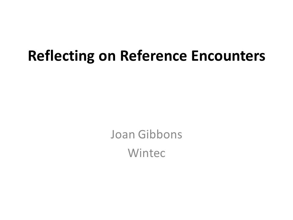 Reflecting on Reference Encounters Joan Gibbons Wintec