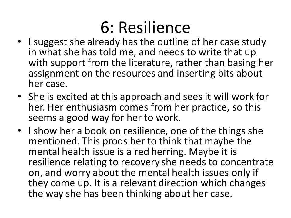 6: Resilience I suggest she already has the outline of her case study in what she has told me, and needs to write that up with support from the literature, rather than basing her assignment on the resources and inserting bits about her case.