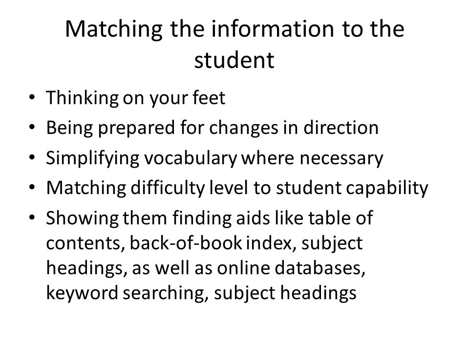 Matching the information to the student Thinking on your feet Being prepared for changes in direction Simplifying vocabulary where necessary Matching difficulty level to student capability Showing them finding aids like table of contents, back-of-book index, subject headings, as well as online databases, keyword searching, subject headings