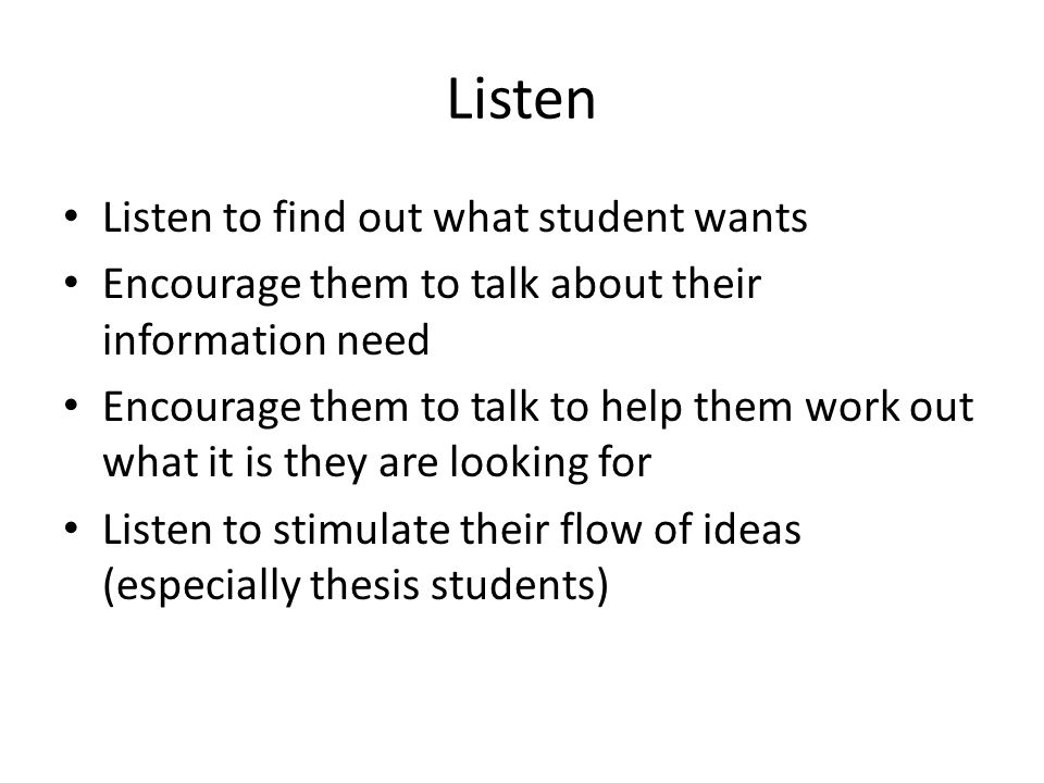 Listen Listen to find out what student wants Encourage them to talk about their information need Encourage them to talk to help them work out what it is they are looking for Listen to stimulate their flow of ideas (especially thesis students)