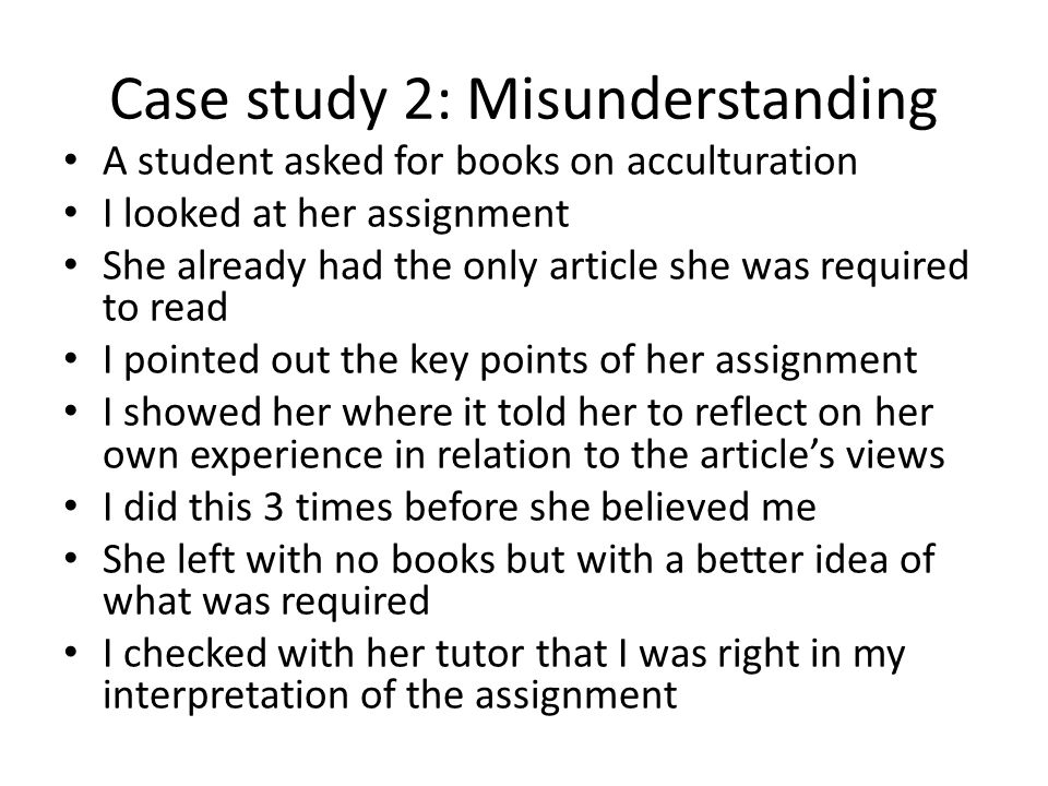 Case study 2: Misunderstanding A student asked for books on acculturation I looked at her assignment She already had the only article she was required to read I pointed out the key points of her assignment I showed her where it told her to reflect on her own experience in relation to the article's views I did this 3 times before she believed me She left with no books but with a better idea of what was required I checked with her tutor that I was right in my interpretation of the assignment