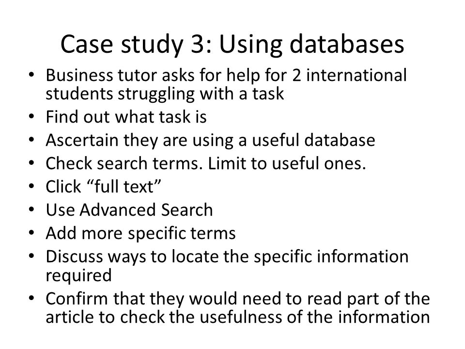 Case study 3: Using databases Business tutor asks for help for 2 international students struggling with a task Find out what task is Ascertain they are using a useful database Check search terms.