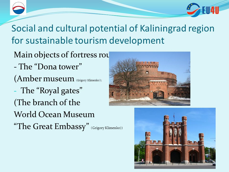 Social and cultural potential of Kaliningrad region for sustainable tourism development Main objects of fortress route: - The Dona tower (Amber museum (Grigory Klimenko)); - The Royal gates (The branch of the World Ocean Museum The Great Embassy (Grigory Klimenko))