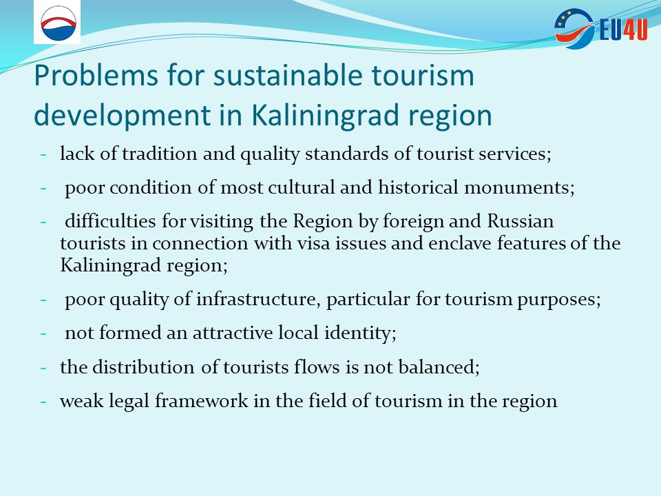 Problems for sustainable tourism development in Kaliningrad region - lack of tradition and quality standards of tourist services; - poor condition of most cultural and historical monuments; - difficulties for visiting the Region by foreign and Russian tourists in connection with visa issues and enclave features of the Kaliningrad region; - poor quality of infrastructure, particular for tourism purposes; - not formed an attractive local identity; - the distribution of tourists flows is not balanced; - weak legal framework in the field of tourism in the region