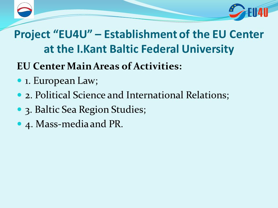Project EU4U – Establishment of the EU Center at the I.Kant Baltic Federal University The Baltic Sea Region section: - Promotion the Kaliningrad region as the active actor in the BSR – one of the largest EU regions in such spheres as education, nature protection, energy security, tourism, common identity; - Elaboration and implementation of new EU- oriented curricula courses, master and PhD courses.