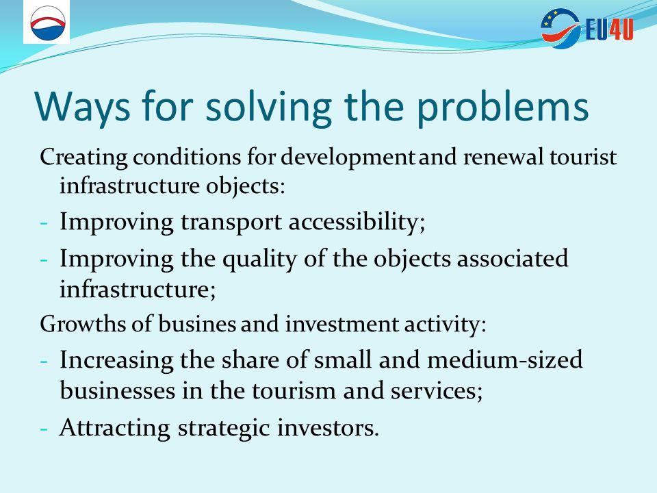 Ways for solving the problems Creating conditions for development and renewal tourist infrastructure objects: - Improving transport accessibility; - Improving the quality of the objects associated infrastructure; Growths of busines and investment activity: - Increasing the share of small and medium-sized businesses in the tourism and services; - Attracting strategic investors.