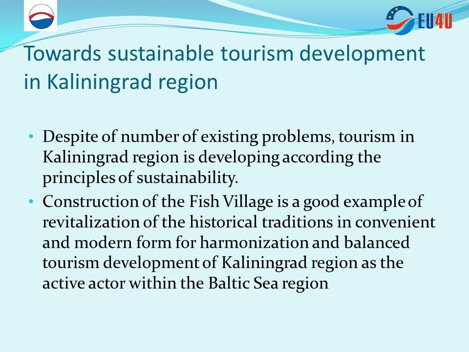 Towards sustainable tourism development in Kaliningrad region Despite of number of existing problems, tourism in Kaliningrad region is developing according the principles of sustainability.