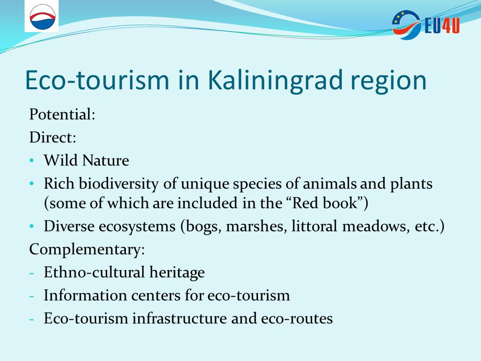Eco-tourism in Kaliningrad region Potential: Direct: Wild Nature Rich biodiversity of unique species of animals and plants (some of which are included in the Red book ) Diverse ecosystems (bogs, marshes, littoral meadows, etc.) Complementary: - Ethno-cultural heritage - Information centers for eco-tourism - Eco-tourism infrastructure and eco-routes