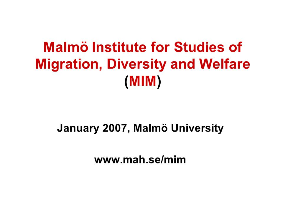 Malmö Institute for Studies of Migration, Diversity and Welfare (MIM) January 2007, Malmö University www.mah.se/mim