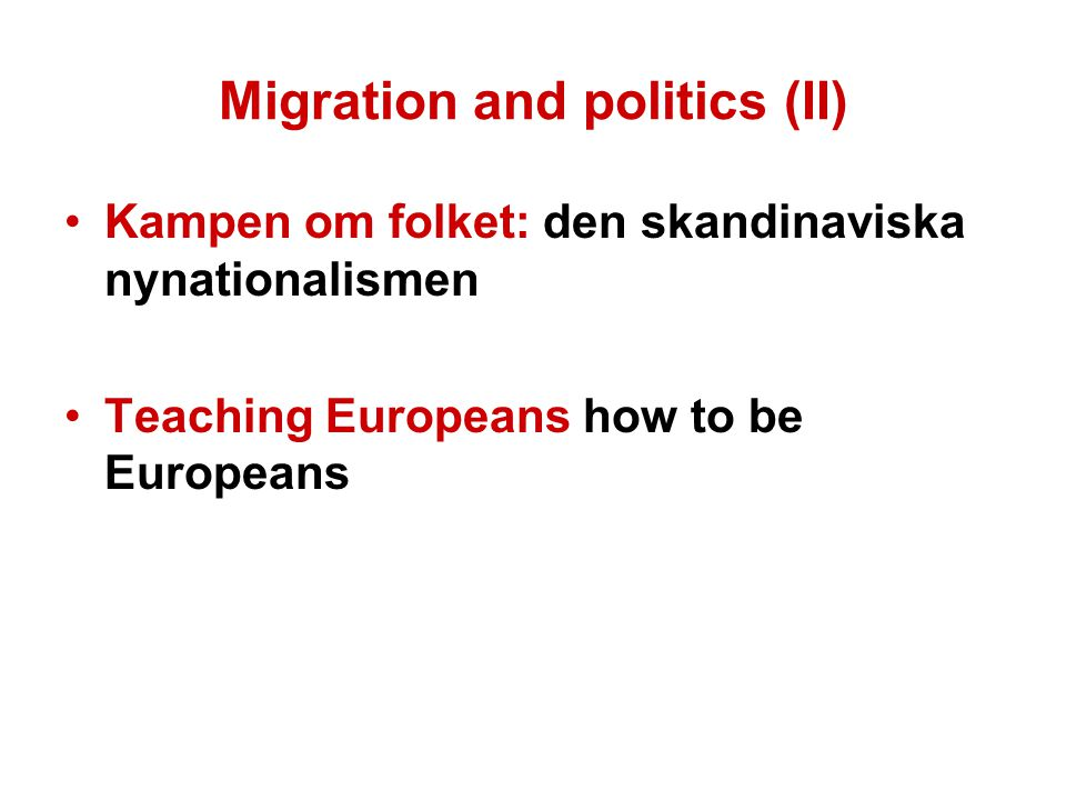 Migration and politics (II) Kampen om folket: den skandinaviska nynationalismen Teaching Europeans how to be Europeans