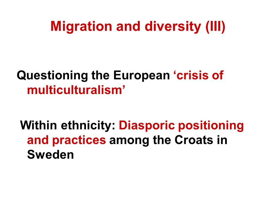 Migration and diversity (III) Questioning the European 'crisis of multiculturalism' Within ethnicity: Diasporic positioning and practices among the Croats in Sweden