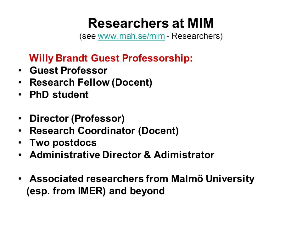 Researchers at MIM (see www.mah.se/mim - Researchers)www.mah.se/mim Willy Brandt Guest Professorship: Guest Professor Research Fellow (Docent) PhD student Director (Professor) Research Coordinator (Docent) Two postdocs Administrative Director & Adimistrator Associated researchers from Malmö University (esp.
