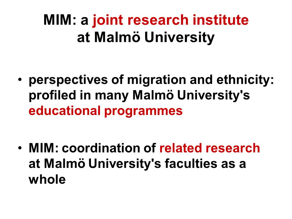 MIM: a joint research institute at Malmö University perspectives of migration and ethnicity: profiled in many Malmö University s educational programmes MIM: coordination of related research at Malmö University s faculties as a whole