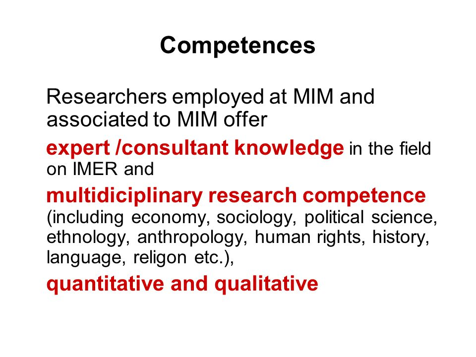 Competences Researchers employed at MIM and associated to MIM offer expert /consultant knowledge in the field on IMER and multidiciplinary research competence (including economy, sociology, political science, ethnology, anthropology, human rights, history, language, religon etc.), quantitative and qualitative
