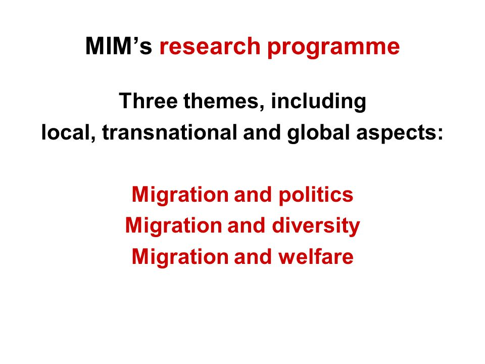 MIM's research programme Three themes, including local, transnational and global aspects: Migration and politics Migration and diversity Migration and welfare