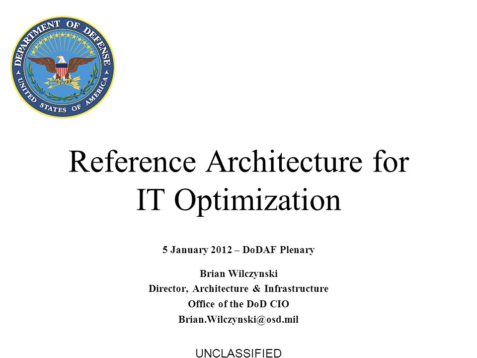 Reference Architecture for IT Optimization 5 January 2012 – DoDAF Plenary Brian Wilczynski Director, Architecture & Infrastructure Office of the DoD C