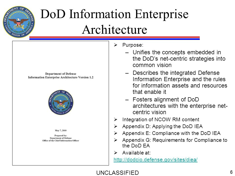 DoD Information Enterprise Architecture  Purpose: –Unifies the concepts embedded in the DoD's net-centric strategies into common vision –Describes th