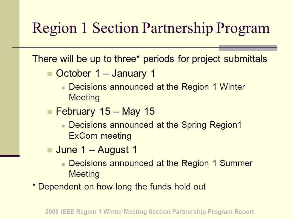 2009 IEEE Region 1 Winter Meeting Section Partnership Program Report Region 1 Section Partnership Program There will be up to three* periods for project submittals October 1 – January 1 Decisions announced at the Region 1 Winter Meeting February 15 – May 15 Decisions announced at the Spring Region1 ExCom meeting June 1 – August 1 Decisions announced at the Region 1 Summer Meeting * Dependent on how long the funds hold out