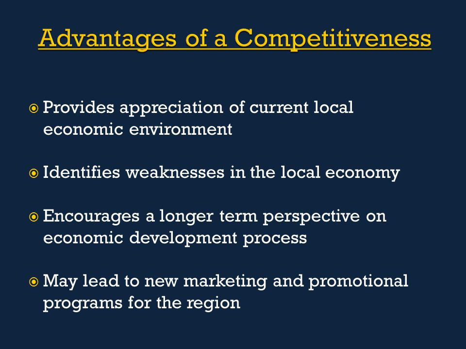  Provides appreciation of current local economic environment  Identifies weaknesses in the local economy  Encourages a longer term perspective on economic development process  May lead to new marketing and promotional programs for the region