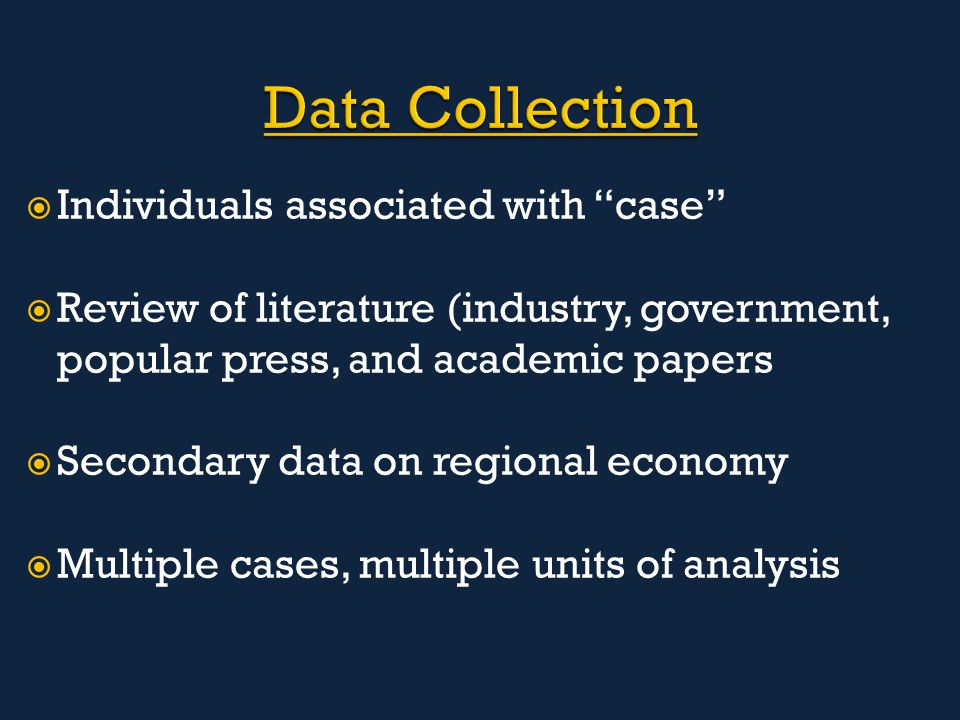  Individuals associated with case  Review of literature (industry, government, popular press, and academic papers  Secondary data on regional economy  Multiple cases, multiple units of analysis