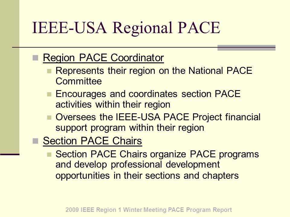 2009 IEEE Region 1 Winter Meeting PACE Program Report IEEE-USA Regional PACE Region PACE Coordinator Represents their region on the National PACE Committee Encourages and coordinates section PACE activities within their region Oversees the IEEE-USA PACE Project financial support program within their region Section PACE Chairs Section PACE Chairs organize PACE programs and develop professional development opportunities in their sections and chapters