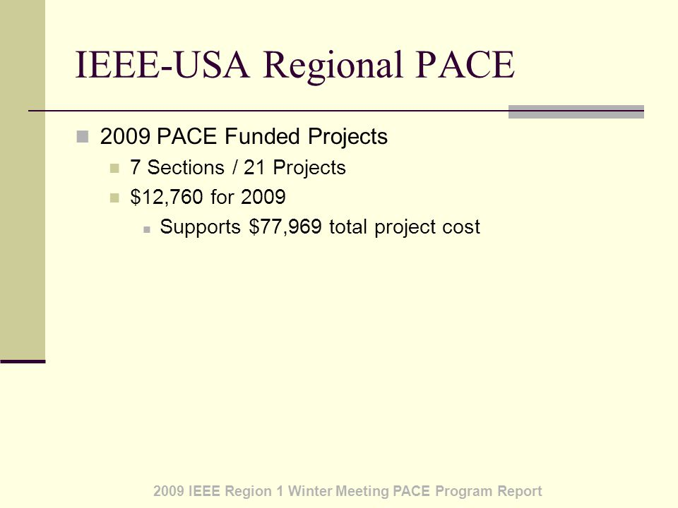 2009 IEEE Region 1 Winter Meeting PACE Program Report IEEE-USA Regional PACE 2009 PACE Funded Projects 7 Sections / 21 Projects $12,760 for 2009 Supports $77,969 total project cost